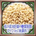 松の実は妊婦や糖質制限ダイエットに効果的?栄養効能に食べ方は?