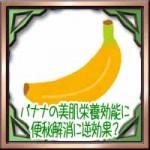 バナナの美肌栄養効能に便秘解消に逆効果?ダイエットに効果的な食べ方