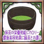 抹茶の栄養効能にカロリー!健康美容やダイエット効果に緑茶との違い